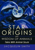Star Origins and Wisdom of Animals by Jacquelin Smith