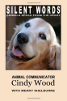 Silent Words: Animals Speak from the Heart by  Cindy Wood and Merry Shelburne